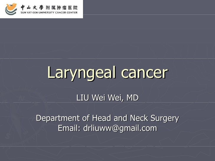 Laryngeal cancer LIU Wei Wei, MD Department of Head and Neck Surgery Email: drliuww@gmail.com