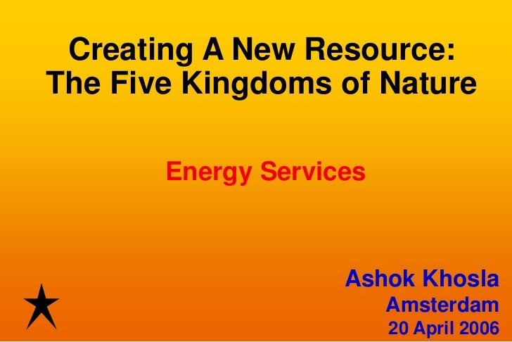 Creating A New Resource:The Five Kingdoms of Nature       Energy Services                    Ashok Khosla                 ...