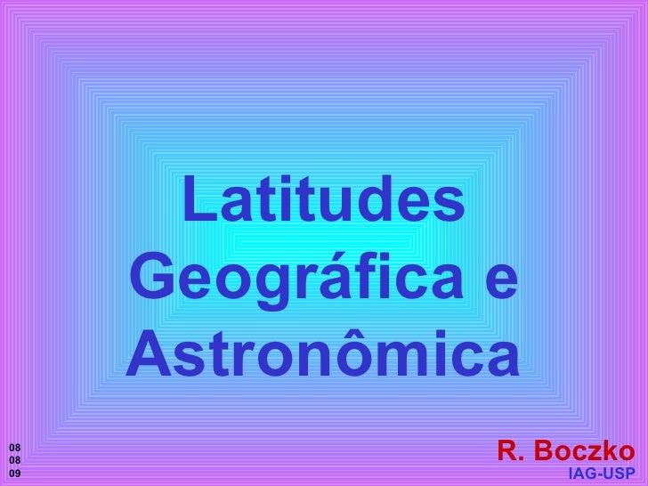 Latitudes Geográfica e Astronômica R. Boczko IAG-USP 08 08 09