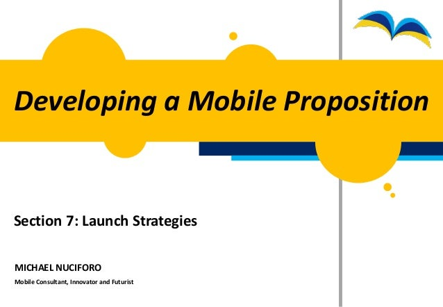 Developing a Mobile PropositionSection 7: Launch StrategiesMICHAEL NUCIFOROMobile Consultant, Innovator and Futurist