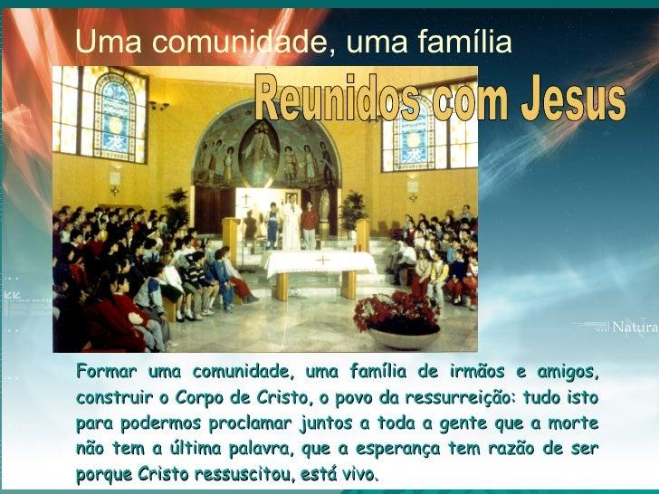Formar uma comunidade, uma família de irmãos e amigos, construir o Corpo de Cristo, o povo da ressurreição: tudo isto para...