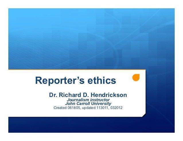 Reporter's ethics  Dr. Richard D. Hendrickson          Journalism instructor         John Carroll University   Created 061...