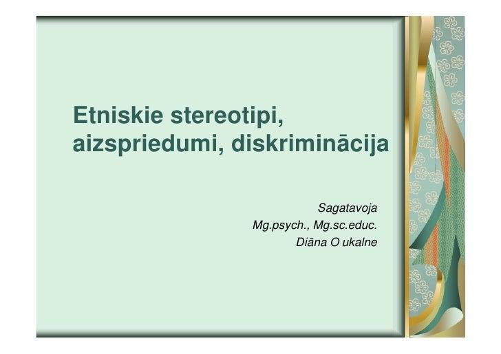 Etniskie stereotipi,aizspriedumi, diskriminācija                          Sagatavoja               Mg.psych., Mg.sc.educ. ...