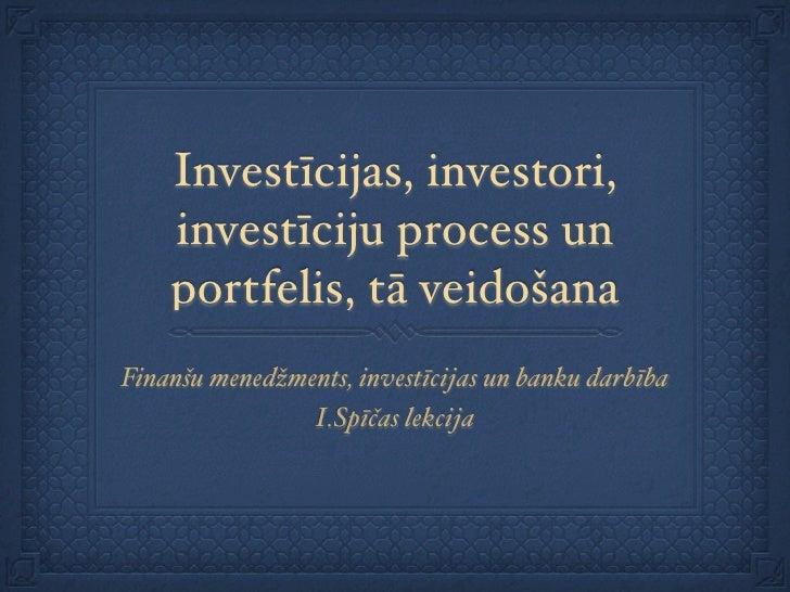 Investīcijas, investori,     investīciju process un     portfelis, tā veidošana Finanšu menedžments, investīcijas un banku...