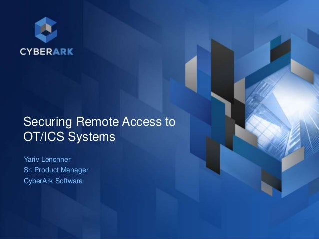 Securing Remote Access to OT/ICS Systems Yariv Lenchner Sr. Product Manager CyberArk Software