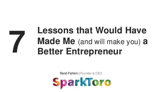 Rand Fishkin | Founder & CEO 7 Lessons that Would Have Made Me (and will make you) a Better Entrepreneur