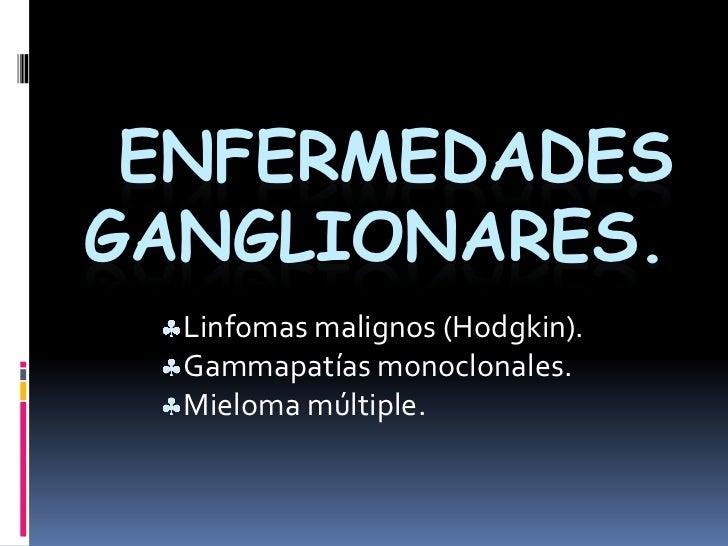 Enfermedades Ganglionares.<br /><ul><li>Linfomas malignos (Hodgkin).