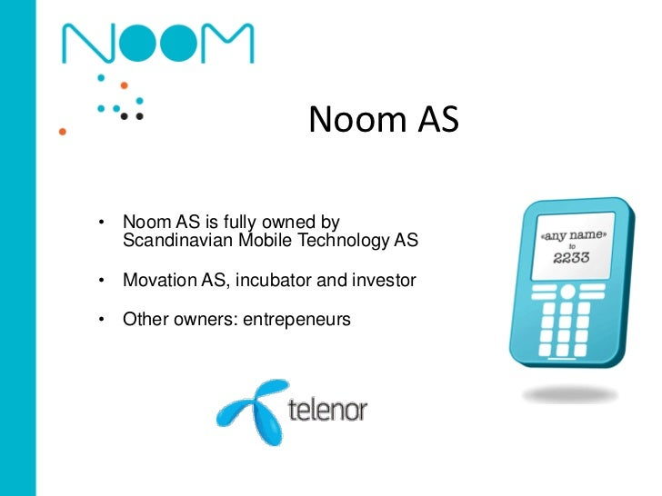 Noom AS• Noom AS is fully owned by  Scandinavian Mobile Technology AS• Movation AS, incubator and investor• Other owners: ...
