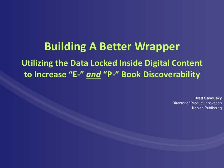 """Building A Better WrapperUtilizing the Data Locked Inside Digital Contentto Increase """"E-"""" and """"P-"""" Book Discoverability   ..."""