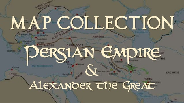 MAP COLLECTION  Persian E pir m e &  Ale xander the Gr t ea