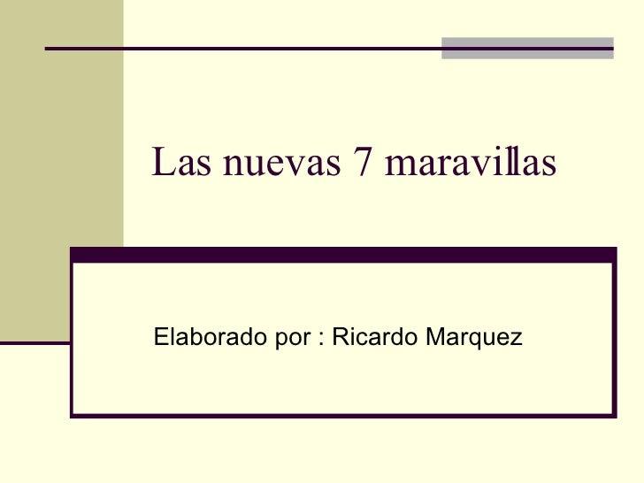 Las nuevas 7 maravillas  Elaborado por : Ricardo Marquez