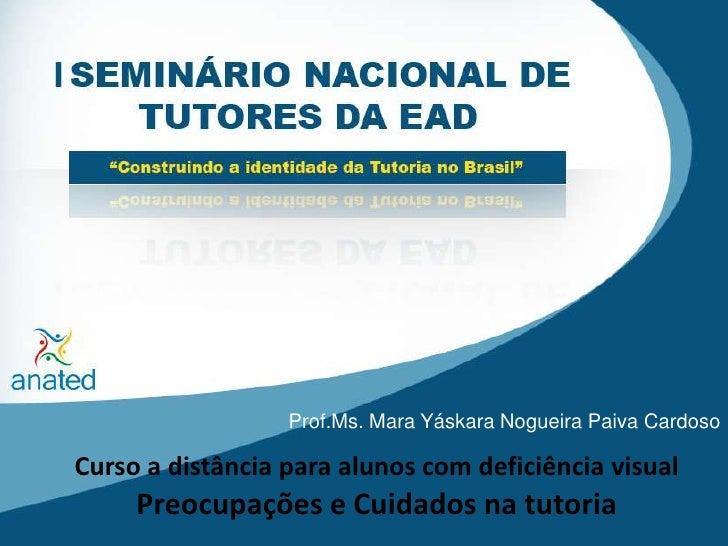 Prof.Ms. Mara Yáskara Nogueira Paiva Cardoso<br />Curso a distância para alunos com deficiência visual Preocupações e Cuid...