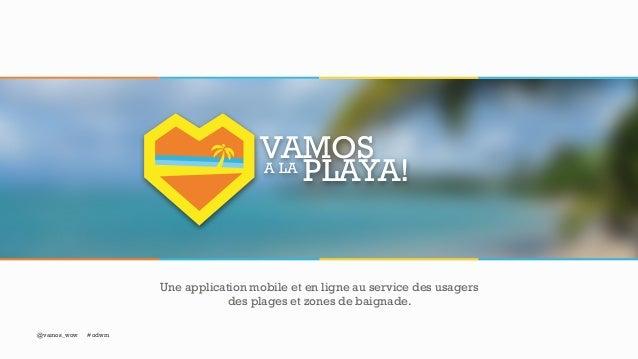 A LA VAMOS PLAYA! Une application mobile et en ligne au service des usagers des plages et zones de baignade. @vamos_wow #o...