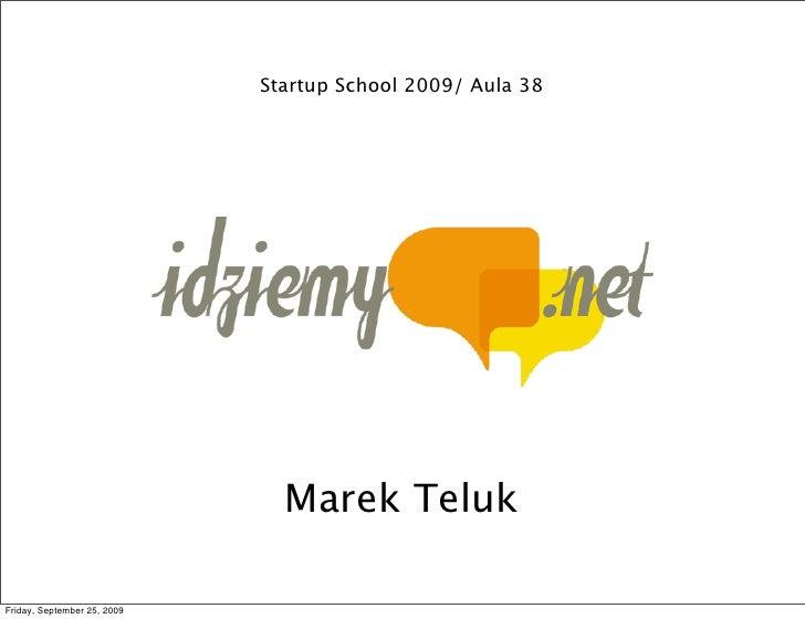 Startup School 2009/ Aula 38                                    Marek Teluk  Friday, September 25, 2009