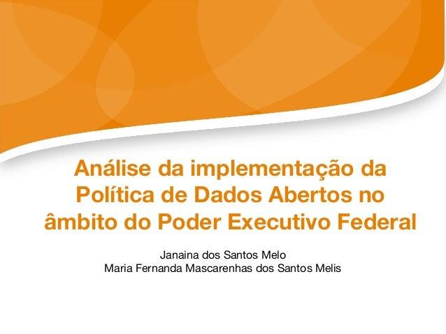 Análise da implementação da Política de Dados Abertos no âmbito do Poder Executivo Federal Janaina dos Santos Melo Maria F...