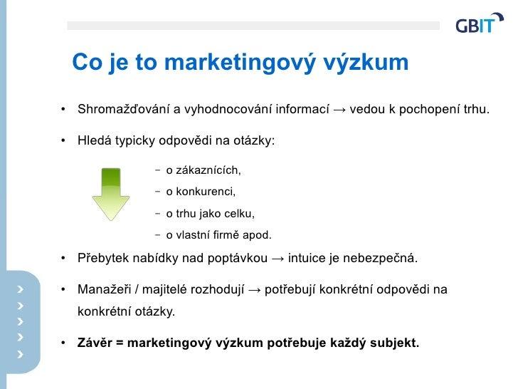 Co je to marketingový výzkum ●   Shromažďování a vyhodnocování informací → vedou k pochopení trhu.  ●   Hledá typicky odpo...