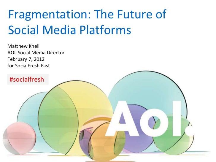 Fragmentation: The Future ofSocial Media PlatformsMatthew KnellAOL Social Media DirectorFebruary 7, 2012for SocialFresh Ea...