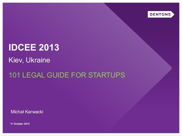 IDCEE 2013 Kiev, Ukraine 101 LEGAL GUIDE FOR STARTUPS  Michał Karwacki 11 October 2013
