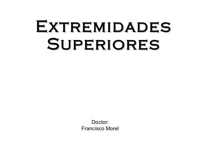 Extremidades Superiores Doctor: Francisco Morel