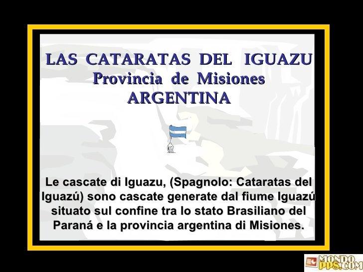 LAS  CATARATAS  DEL  IGUAZU Provincia  de  Misiones ARGENTINA Le cascate di Iguazu, (Spagnolo: Cataratas del Iguazú) sono ...