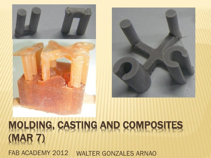 MOLDING, CASTING AND COMPOSITES(MAR 7)FAB ACADEMY 2012   WALTER GONZALES ARNAO