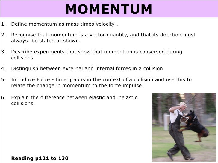 MOMENTUM 1.   Define momentum as mass times velocity .  2.   Recognise that momentum is a vector quantity, and that its di...