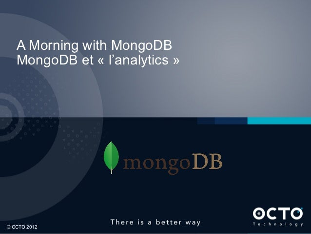 A Morning with MongoDB    MongoDB et « l'analytics »1© OCTO 2012