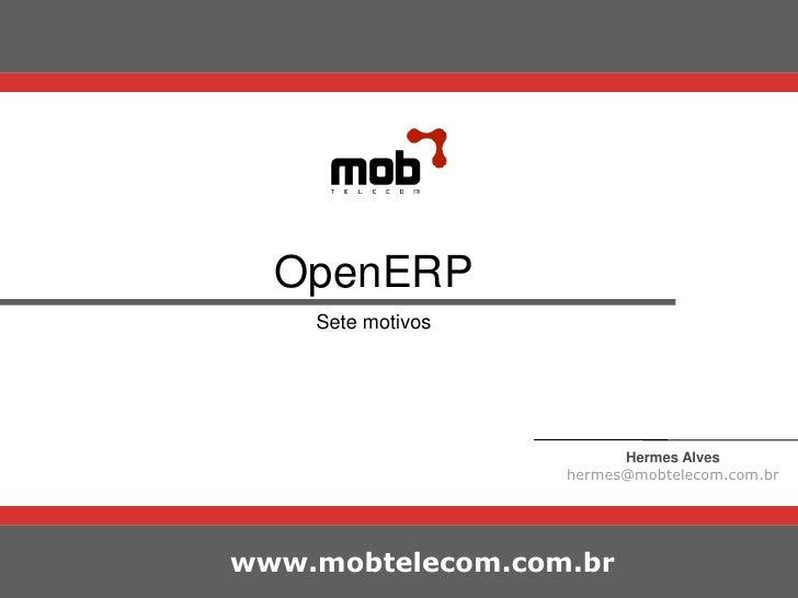 OpenERP<br />Sete motivos<br />Hermes Alves<br />hermes@mobtelecom.com.br<br />www.mobtelecom.com.br<br />