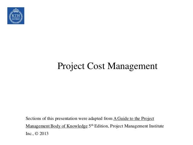 Project Cost Management Sections of this presentation were adapted from A Guide to the Project Management Body of Knowledg...