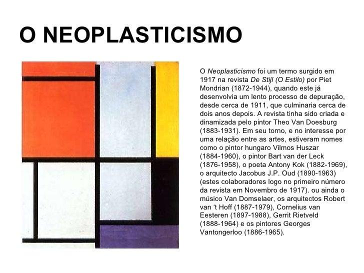 O NEOPLASTICISMO O  Neoplasticismo  foi um termo surgido em 1917 na revista  De Stijl (O Estilo)  por Piet Mondrian (1872-...