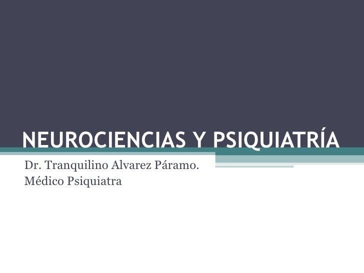 NEUROCIENCIAS Y PSIQUIATRÍA Dr. Tranquilino Alvarez Páramo. Médico Psiquiatra