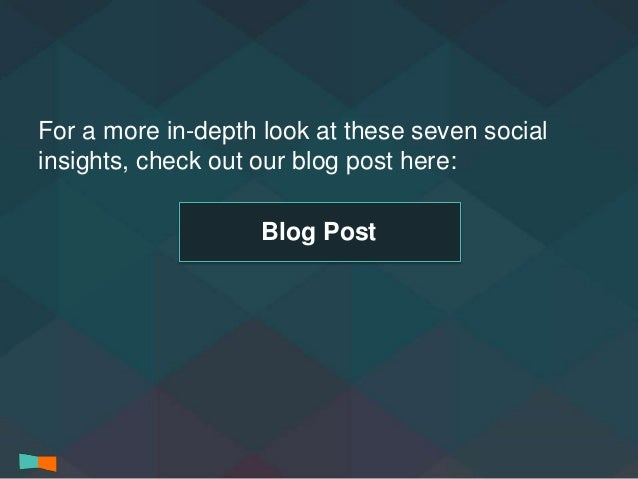 For a more in-depth look at these seven social  insights, check out our blog post here:  Blog Post