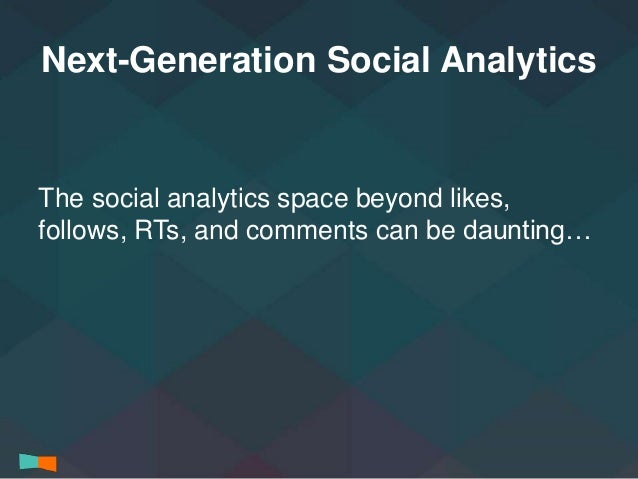 Next-Generation Social Analytics  The social analytics space beyond likes,  follows, RTs, and comments can be daunting…