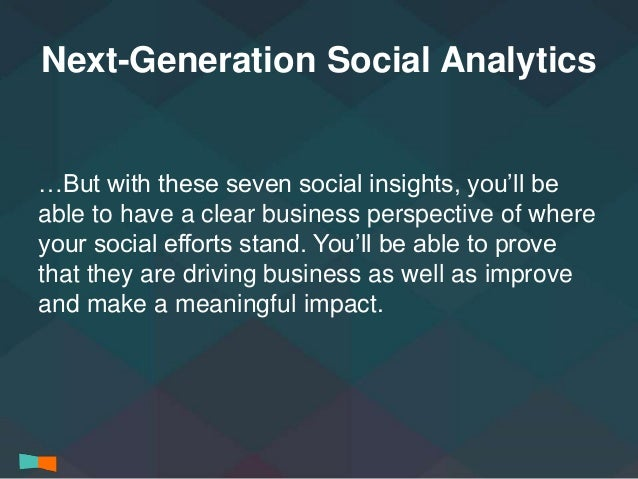 Next-Generation Social Analytics  …But with these seven social insights, you'll be  able to have a clear business perspect...