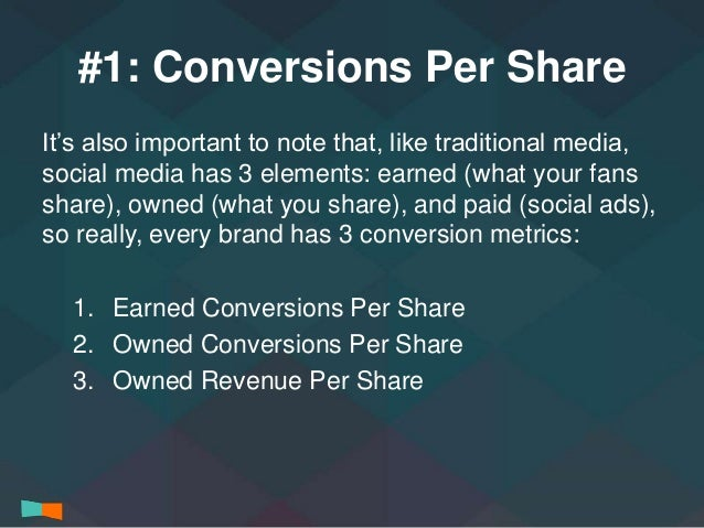#1: Conversions Per Share  It's also important to note that, like traditional media,  social media has 3 elements: earned ...