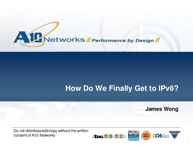 1 Do not distribute/edit/copy without the written consent of A10 Networks How Do We Finally Get to IPv6? James Wong
