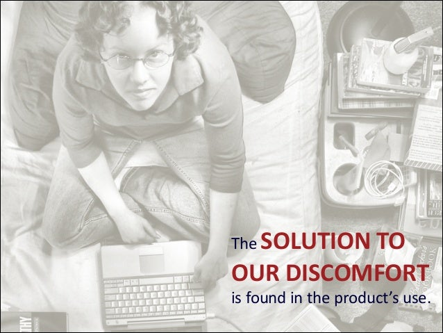 The  SOLUTION  TO    OUR  DISCOMFORT   is  found  in  the  product's  use.