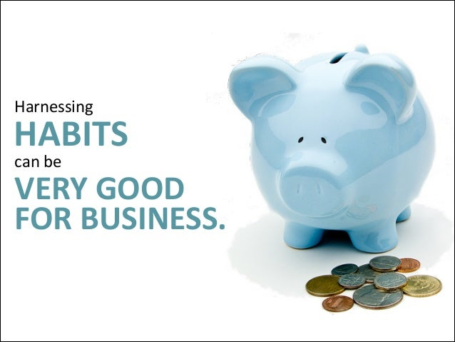 Harnessing    HABITS   can  be    VERY  GOOD FOR  BUSINESS.