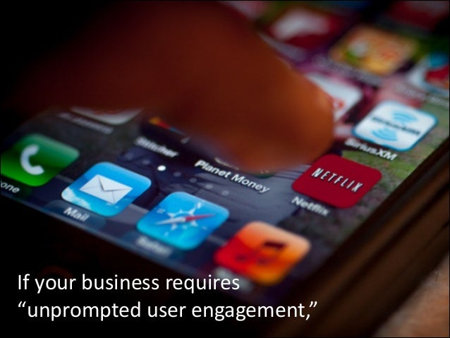 """If  your  business  requires     """"unprompted  user  engagement,"""""""