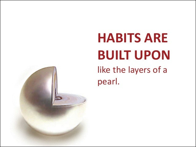 HABITS  ARE   BUILT  UPON   like  the  layers  of  a   pearl.