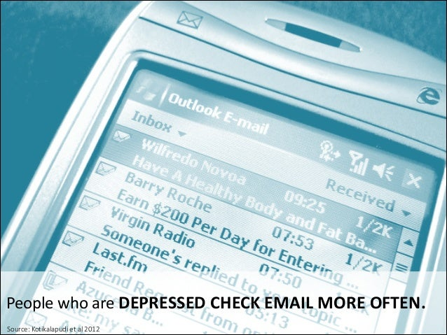 People	   who	   are	   DEPRESSED	   CHECK	   EMAIL	   MORE	   OFTEN. 	   	   Source:  Kotikalapudi  et  al  2012