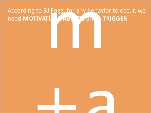 m  According  to  BJ  Fogg,  for  any  behavior  to  occur,  we   need  MOTIVATION,  ABILITY,  a...