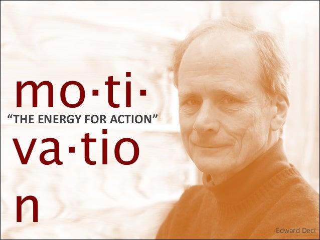 "mo·ti· va·tio n  ""THE  ENERGY  FOR  ACTION""  -‐Edward Deci"