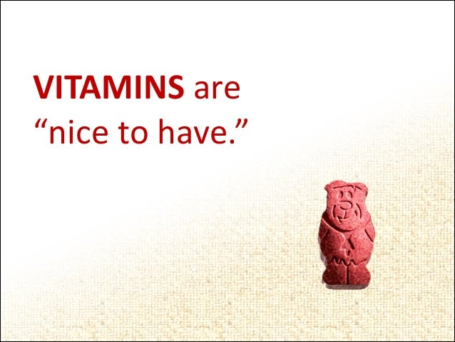 "VITAMINS	   are	   	    ""nice	   to	   have."""