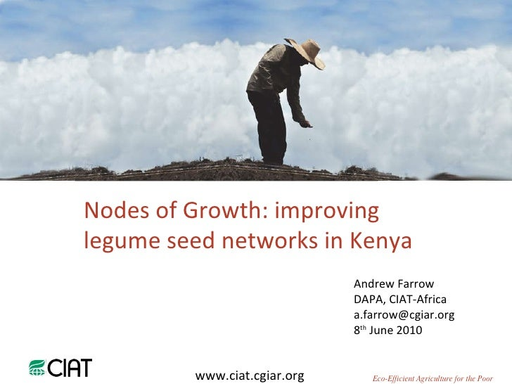 Andrew Farrow DAPA, CIAT-Africa [email_address] 8 th  June 2010 Nodes of Growth: improving legume seed networks in Kenya w...