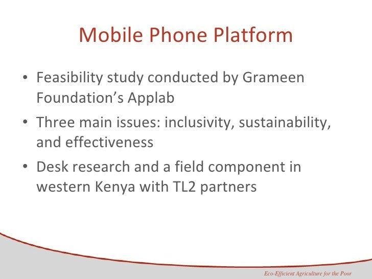 Mobile Phone Platform <ul><li>Feasibility study conducted by Grameen Foundation's Applab  </li></ul><ul><li>Three main iss...