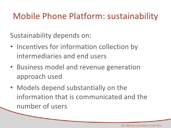 Mobile Phone Platform: sustainability <ul><li>Sustainability depends on: </li></ul><ul><li>Incentives for information coll...