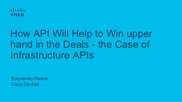 Borysenko Oleksii Cisco DevNet How API Will Help to Win upper hand in the Deals - the Case of Infrastructure APIs