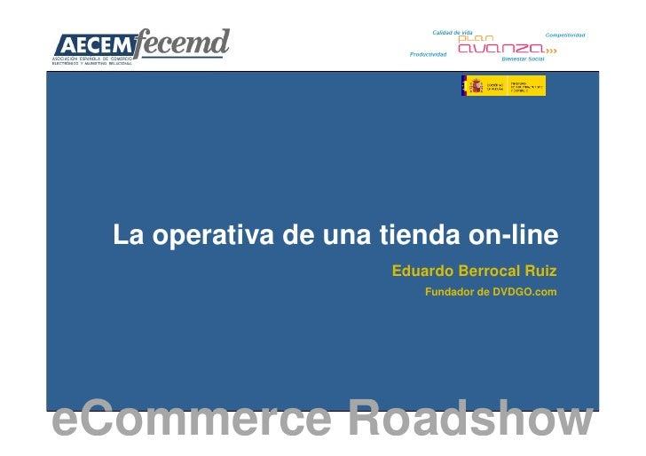 La operativa de una tienda on-line                       Eduardo Berrocal Ruiz                           Fundador de DVDGO...