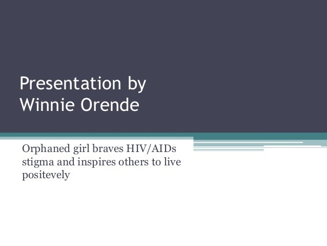 Presentation by Winnie Orende Orphaned girl braves HIV/AIDs stigma and inspires others to live positevely